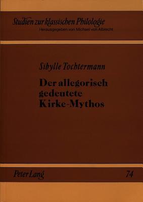 Der Allegorisch Gedeutete Kirke-Mythos: Studien Zur Entwicklungs- Und Rezeptionsgeschichte - Tochtermann, Sibylle