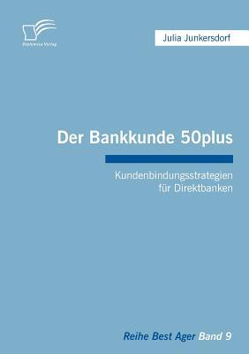 Der Bankkunde 50plus: Kundenbindungsstrategien Fur Direktbanken - Junkersdorf, Julia