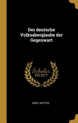Der Deutsche Volksaberglaube Der Gegenwart - Wuttke, Adolf