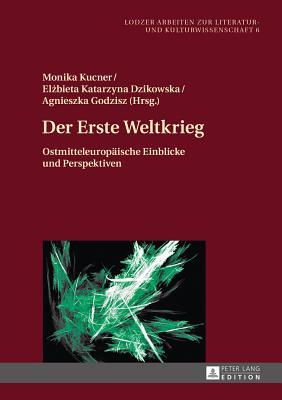 Der Erste Weltkrieg: Ostmitteleuropaeische Einblicke Und Perspektiven - Kucner, Monika (Editor), and Dzikowska, Elzbieta Katarzyna (Editor), and Godzisz, Agnieszka (Editor)
