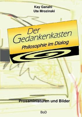 Der Gedankenkasten. Philosophie im Dialog: Prosaminiaturen und Bilder - Ganahl, Kay, and Mrozinski, Ute