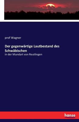 Der Gegenwartige Lautbestand Des Schwabischen - Wagner, Prof.