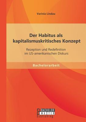 Der Habitus ALS Kapitalismuskritisches Konzept: Rezeption Und Redefinition Im Us-Amerikanischen Diskurs - Lindau, Varinia