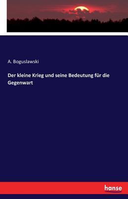 Der Kleine Krieg Und Seine Bedeutung Fur Die Gegenwart - Boguslawski, A