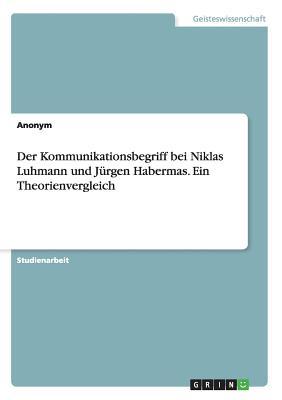 Der Kommunikationsbegriff Bei Niklas Luhmann Und Jurgen Habermas. Ein Theorienvergleich - Anonym