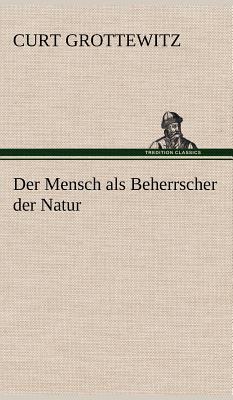 Der Mensch ALS Beherrscher Der Natur - Grottewitz, Curt