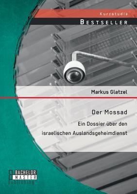 Der Mossad: Ein Dossier Uber Den Israelischen Auslandsgeheimdienst - Glatzel, Markus