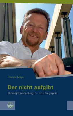 Der Nicht Aufgibt: Christoph Wonneberger - Eine Biographie - Mayer, Thomas