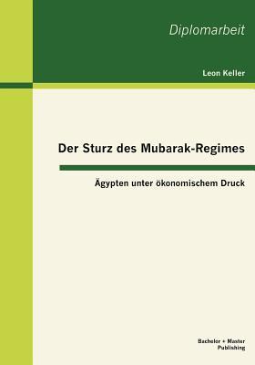 Der Sturz Des Mubarak-Regimes: Gypten Unter Konomischem Druck - Keller, Leon