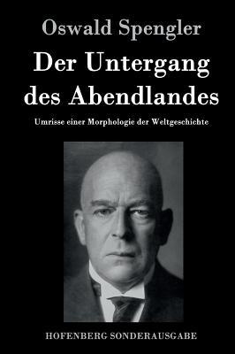 Der Untergang Des Abendlandes: Umrisse Einer Morphologie Der Weltgeschichte - Spengler, Oswald