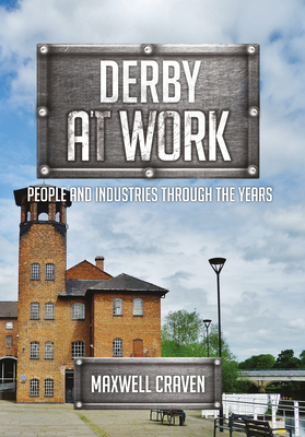 Derby at Work: People and Industries Through the Years - Craven, Maxwell