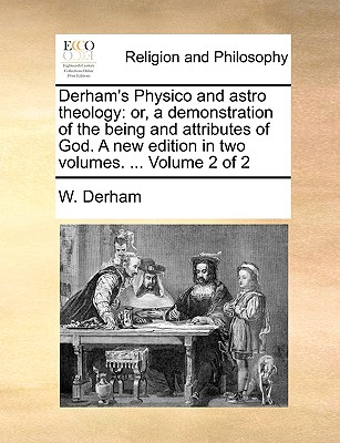 Derham's Physico and Astro Theology: Or, a Demonstration of the Being and Attributes of God. a New Edition in Two Volumes. ... Volume 2 of 2 - Derham, W