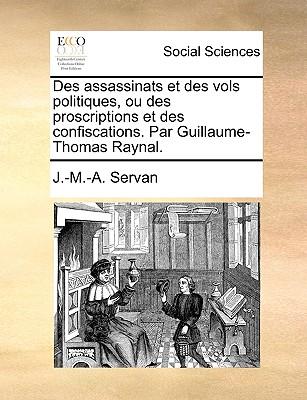Des Assassinats Et Des Vols Politiques, Ou Des Proscriptions Et Des Confiscations. Par Guillaume-Thomas Raynal. - Servan, J -M -A