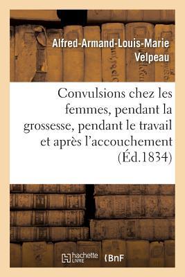 Des Convulsions Chez Les Femmes, Pendant La Grossesse, Pendant Le Travail Et Apr?s l'Accouchement - Velpeau-A-A-L-M