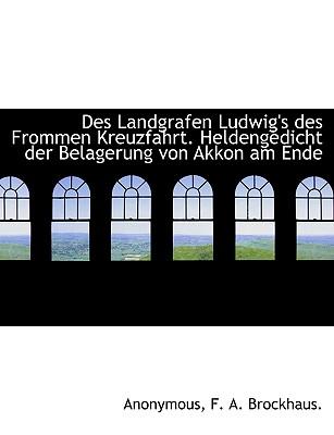 Des Landgrafen Ludwig's Des Frommen Kreuzfahrt. Heldengedicht Der Belagerung Von Akkon Am Ende - Anonymous, and F a Brockhaus, A Brockhaus (Creator)