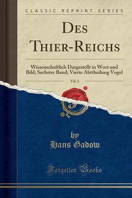 Des Thier-Reichs, Vol. 2: Wissenschaftlich Dargestellt in Wort Und Bild; Sechster Band; Vierte Abttheilung Vogel (Classic Reprint) - Gadow, Hans