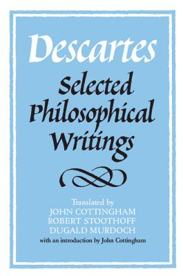Descartes: Selected Philosophical Writings - Descartes, René, and Cottingham, John (Editor), and Stoothoff, Robert (Editor)