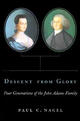 Descent from Glory: Four Generations of the John Adams Family - Nagel, Paul C