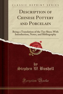 Description of Chinese Pottery and Porcelain: Being a Translation of the Tao Shuo; With Introduction, Notes, and Bibliography (Classic Reprint) - Bushell, Stephen W