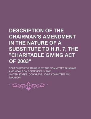 "Description of the Chairman's Amendment in the Nature of a Substitute to H.R. 7, the ""Charitable Giving Act of 2003"": Scheduled for Markup by the Comm - United States Congress Joint"