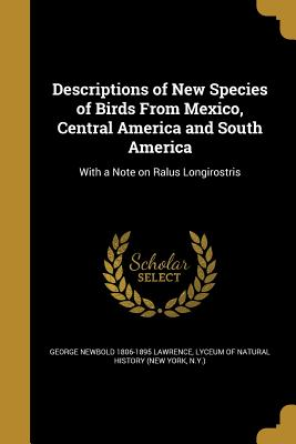 Descriptions of New Species of Birds from Mexico, Central America and South America - Lawrence, George Newbold 1806-1895, and Lyceum of Natural History (New York, N y (Creator)