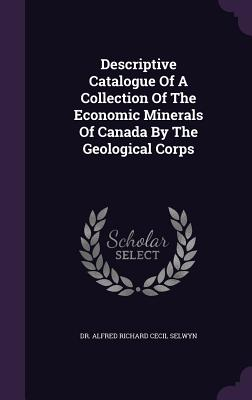 Descriptive Catalogue of a Collection of the Economic Minerals of Canada by the Geological Corps - Selwyn, Alfred Richard Cecil (Creator)