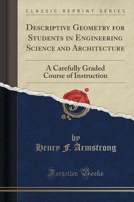 Descriptive Geometry for Students in Engineering Science and Architecture: A Carefully Graded Course of Instruction (Classic Reprint) - Armstrong, Henry F