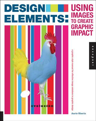 Design Elements, Using Images to Create Graphic Impact: A Graphic Style Manual for Effective Image Solutions in Graphic Design - Sherin, Aaris