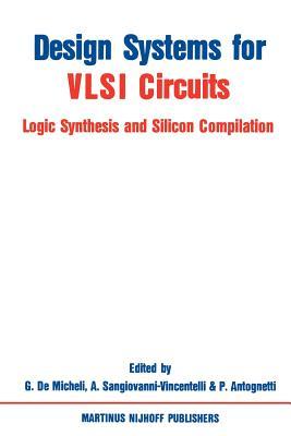 Design Systems for VLSI Circuits: Logic Synthesis and Silicon Compilation - Demicheli, Giovanni (Editor), and Sangiovanni-Vincentelli, Alberto L (Editor), and Antognetti, P (Editor)