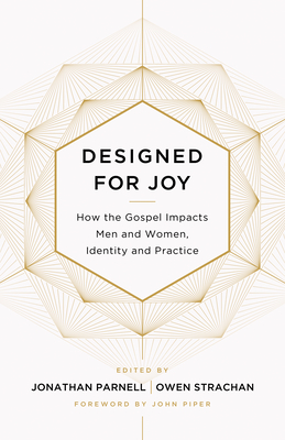 Designed for Joy: How the Gospel Impacts Men and Women, Identity and Practice - Strachan, Owen (Contributions by), and Parnell, Jonathan (Editor), and Burk, Denny (Contributions by)