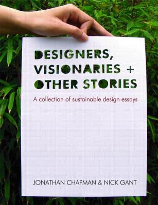 Designers Visionaries and Other Stories: A Collection of Sustainable Design Essays - Chapman, Jonathan, and Gant, Nick