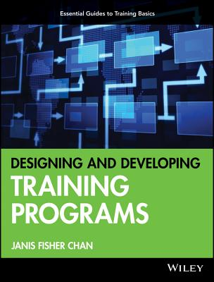 Designing and Developing Training Programs: Pfeiffer Essential Guides to Training Basics - Chan, Janis Fisher
