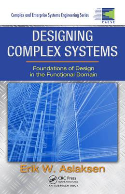 Designing Complex Systems: Foundations of Design in the Functional Domain - Aslaksen, Erik W