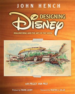 Designing Disney: Imagineering and the Art of the Show - Hench, John, and Van Pelt, Peggy, and Sklar, Martin A (Foreword by)