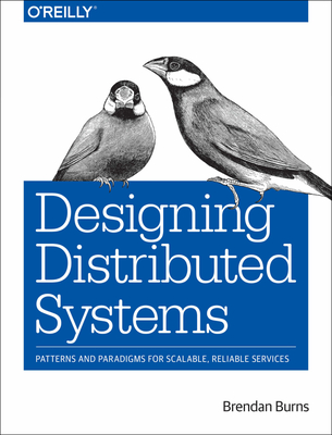 Designing Distributed Systems: Patterns and Paradigms for Scalable, Reliable Services - Burns, Brendan