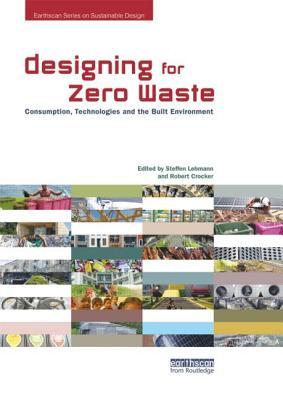 Designing for Zero Waste: Consumption, Technologies and the Built Environment - Lehmann, Steffen (Editor), and Crocker, Robert (Editor)