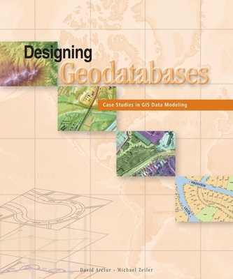 Designing Geodatabases: Case Studies in GIS Data Modeling - Arctur, David, and Zeiler, Michael