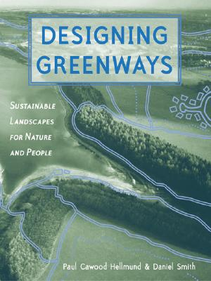 Designing Greenways: Sustainable Landscapes for Nature and People - Hellmund, Paul Cawood