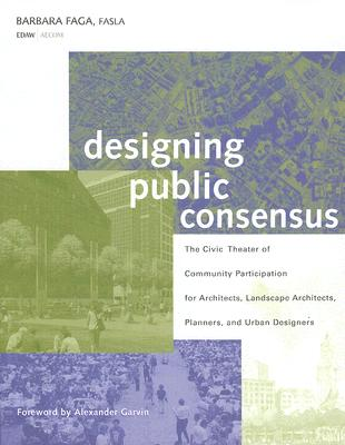 Designing Public Consensus: The Civic Theater of Community Participation for Architects, Landscape Architects, Planners, and Urban Designers - Faga, Barbara, and Garvin, Alexander (Foreword by)