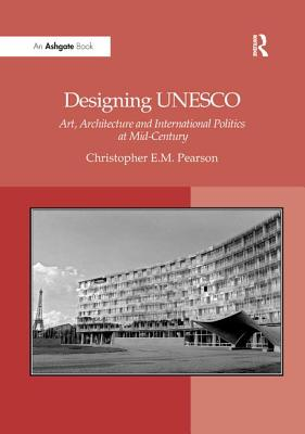 Designing UNESCO: Art, Architecture and International Politics at Mid-Century - Pearson, Christopher E M