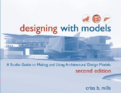 Designing with Models: A Studio Guide to Making and Using Architectural Design Models - Mills, Criss B