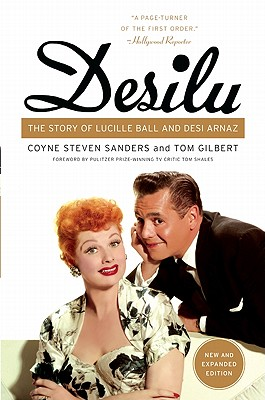 Desilu: The Story of Lucille Ball and Desi Arnaz - Sanders, Coyne Steven, and Gilbert, Tom, and Shales, Tom (Foreword by)