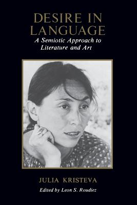 Desire in Language: A Semiotic Approach to Literature and Art - Kristeva, Julia, Professor, and Roudiez, Leon S, Professor (Editor), and Jardine, Alice A (Translated by)