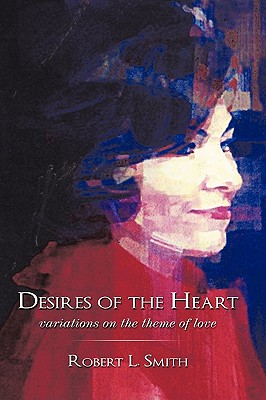 Desires of the Heart: Variations on the Theme of Love - Smith, Robert L