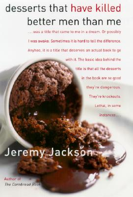 Desserts That Have Killed Better Men Than Me: A Sweet Tooth's Most Wanted Recipes - Jackson, Jeremy