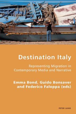 Destination Italy: Representing Migration in Contemporary Media and Narrative - Bond, Emma (Editor), and Bonsaver, Guido (Editor), and Faloppa, Federico (Editor)