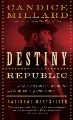 Destiny of the Republic: A Tale of Madness, Medicine and the Murder of a President - Millard, Candice