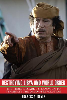 Destroying Libya and World Order: The Three-decade U.S. Campaign to Reverse the Qaddafi Revolution - Boyle, Francis A.