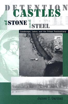 Detention Castles of Stone and Steel: Landscape, Labor, and the Urban Penitentiary - Garman, James C