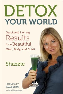 Detox Your World: Quick and Lasting Results for a Beautiful Mind, Body, and Spirit - Shazzie, and Wolfe, David (Foreword by)